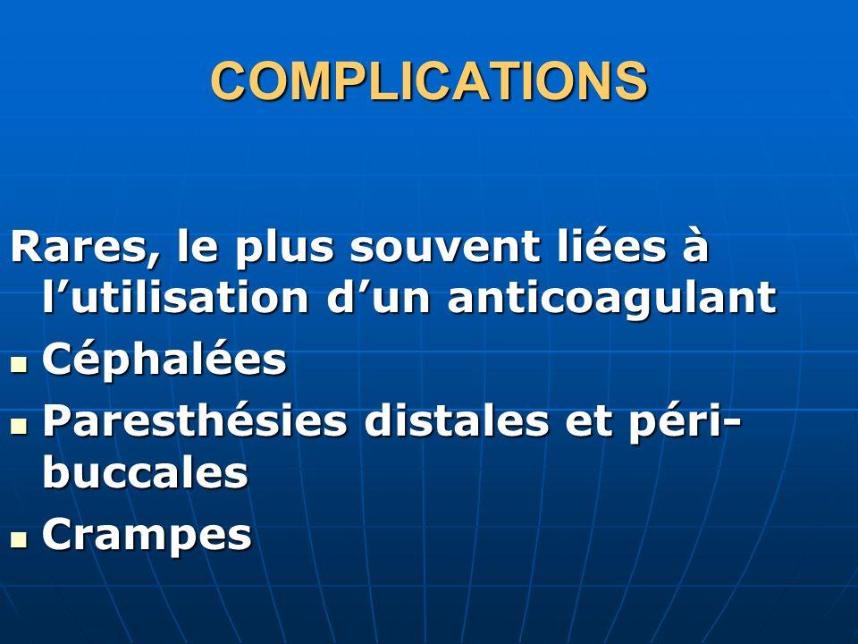 COMPLICATIONSRares, le plus souvent liées à l'utilisation d'un anticoagulant. Céphalées. Paresthésies distales et péri-buccales.