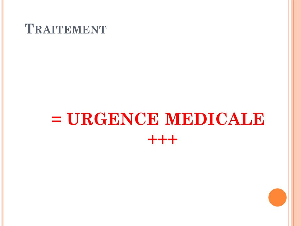 Traitement = URGENCE MEDICALE +++