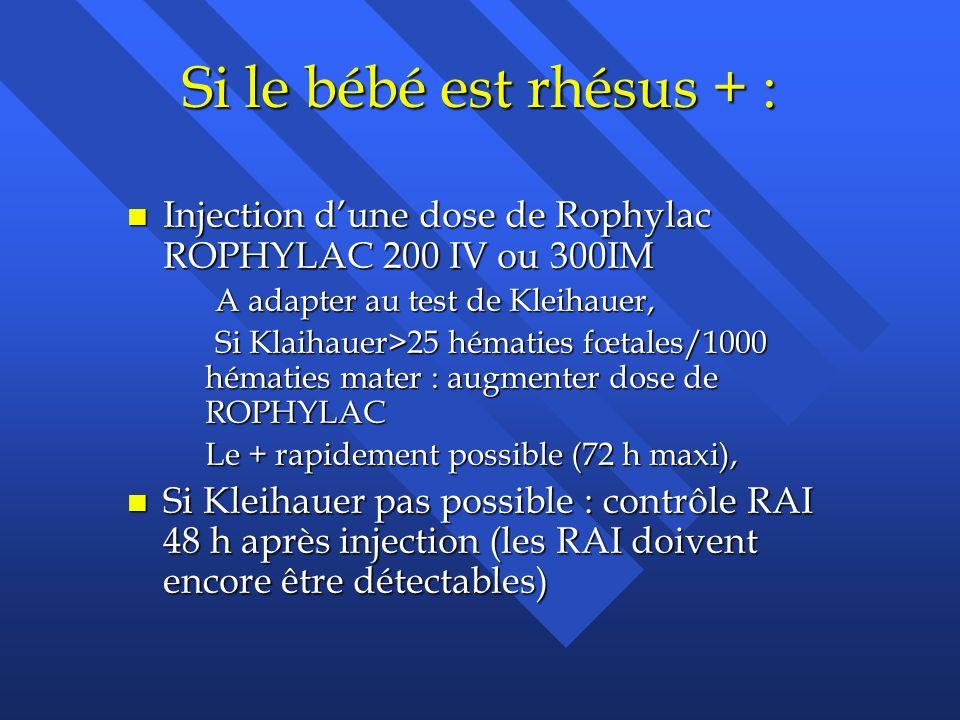 Si le bébé est rhésus + : Injection d'une dose de Rophylac ROPHYLAC 200 IV ou 300IM. A adapter au test de Kleihauer,