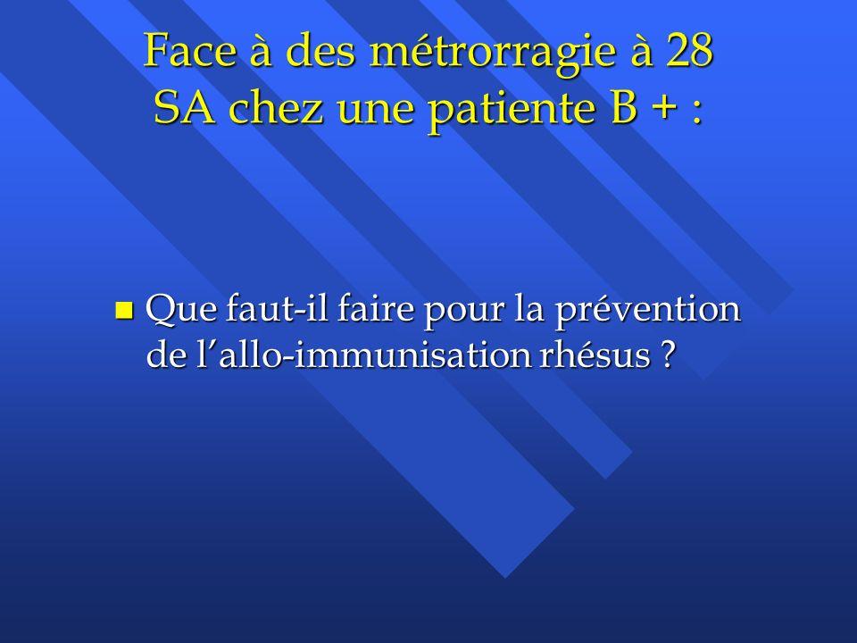 Face à des métrorragie à 28 SA chez une patiente B + :