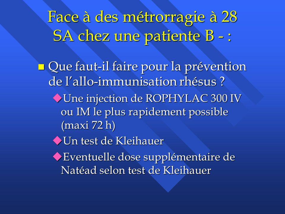 Face à des métrorragie à 28 SA chez une patiente B - :