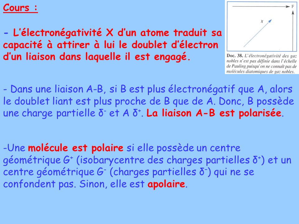Cours : - L'électronégativité Χ d'un atome traduit sa capacité à attirer à lui le doublet d'électron d'un liaison dans laquelle il est engagé.