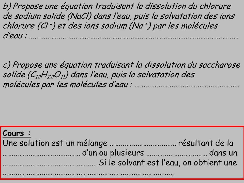 b) Propose une équation traduisant la dissolution du chlorure de sodium solide (NaCl) dans l'eau, puis la solvatation des ions chlorure (Cl -) et des ions sodium (Na +) par les molécules d'eau : ……………………………………………………………………………………………………