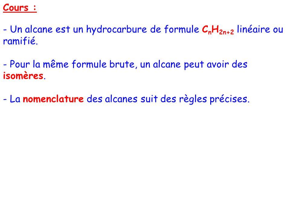 Cours : - Un alcane est un hydrocarbure de formule CnH2n+2 linéaire ou ramifié. - Pour la même formule brute, un alcane peut avoir des isomères.
