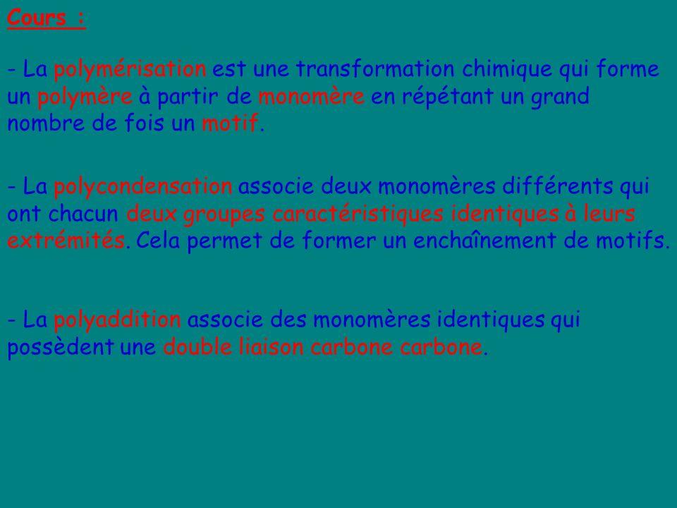 Cours : - La polymérisation est une transformation chimique qui forme un polymère à partir de monomère en répétant un grand nombre de fois un motif.