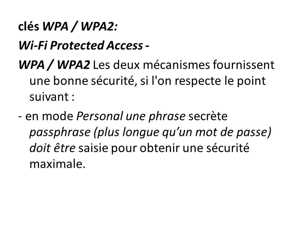 clés WPA / WPA2: Wi-Fi Protected Access - WPA / WPA2 Les deux mécanismes fournissent une bonne sécurité, si l on respecte le point suivant : - en mode Personal une phrase secrète passphrase (plus longue qu'un mot de passe) doit être saisie pour obtenir une sécurité maximale.