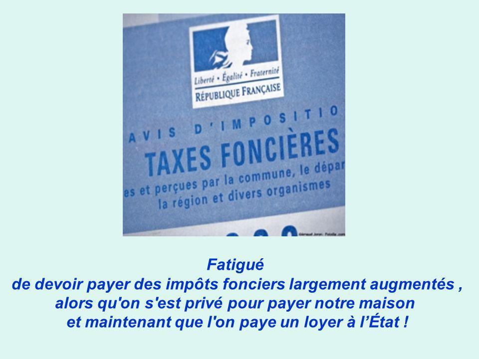 Fatigué de devoir payer des impôts fonciers largement augmentés ,