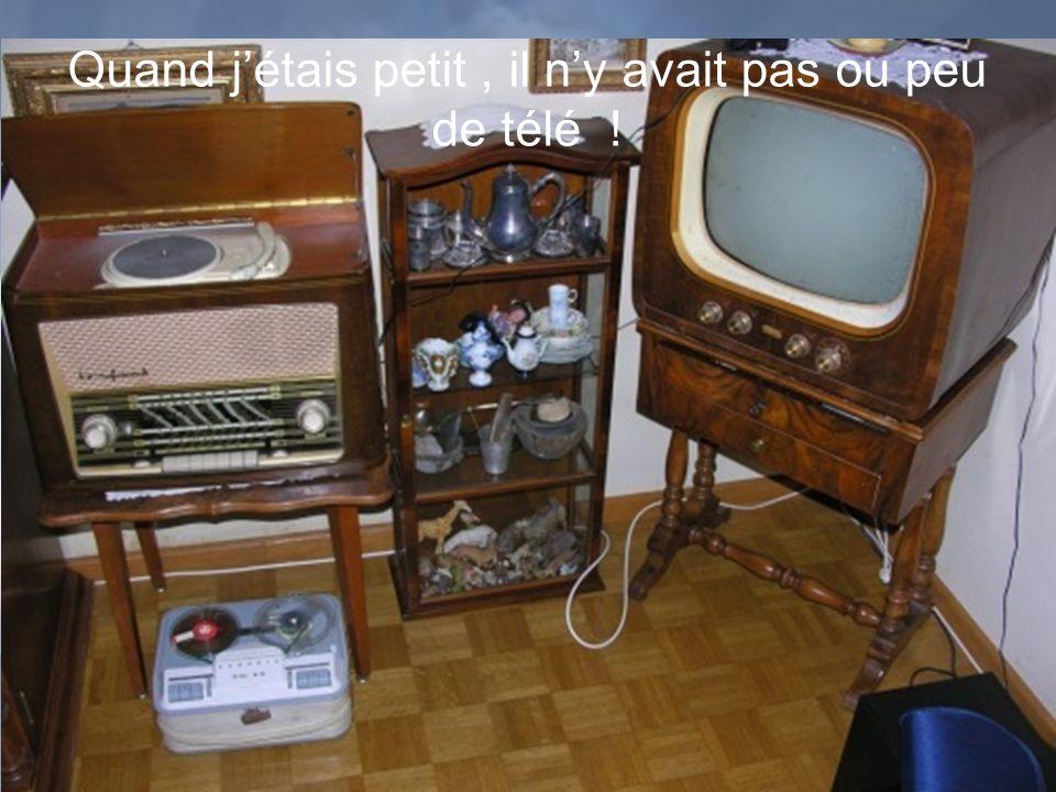 Quand j'étais petit , il n'y avait pas ou peu de télé !