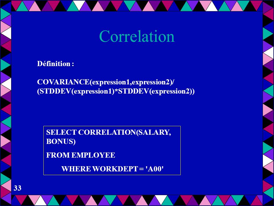 Correlation Définition : COVARIANCE(expression1,expression2)/
