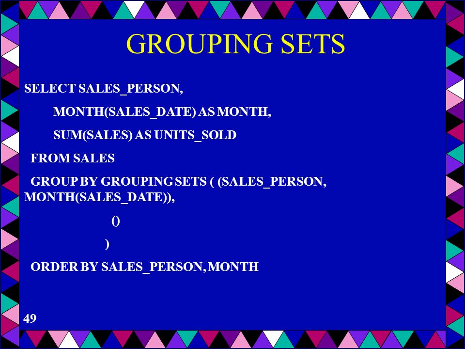 GROUPING SETS SELECT SALES_PERSON, MONTH(SALES_DATE) AS MONTH,