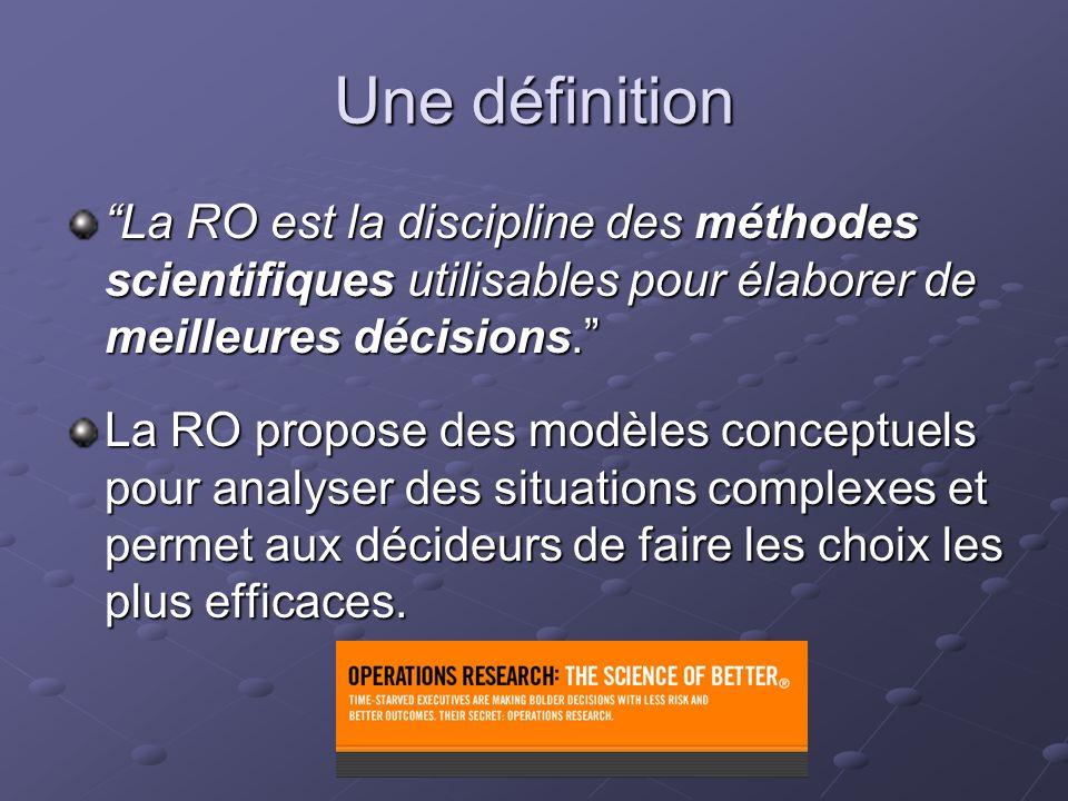 Une définition La RO est la discipline des méthodes scientifiques utilisables pour élaborer de meilleures décisions.
