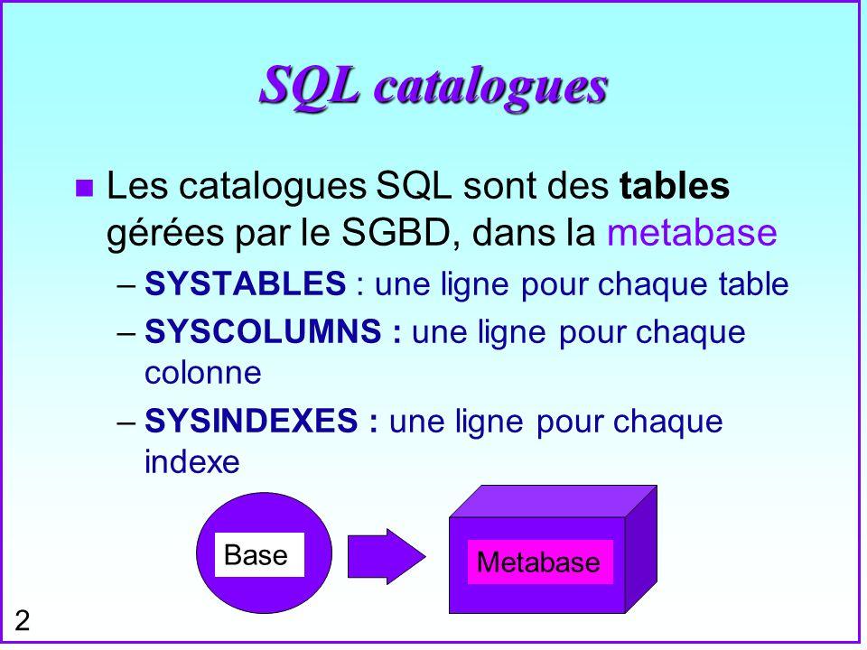 SQL catalogues Les catalogues SQL sont des tables gérées par le SGBD, dans la metabase. SYSTABLES : une ligne pour chaque table.