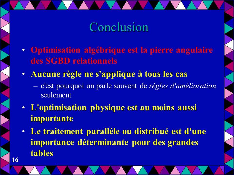 Conclusion Optimisation algébrique est la pierre angulaire des SGBD relationnels. Aucune règle ne s applique à tous les cas.