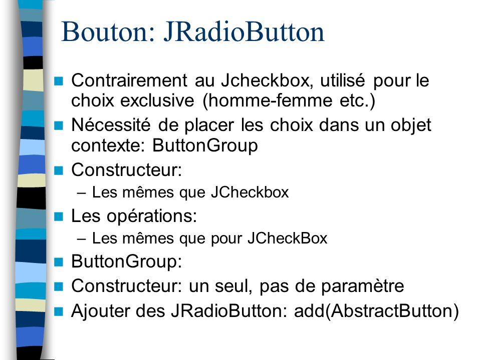 Bouton: JRadioButton Contrairement au Jcheckbox, utilisé pour le choix exclusive (homme-femme etc.)