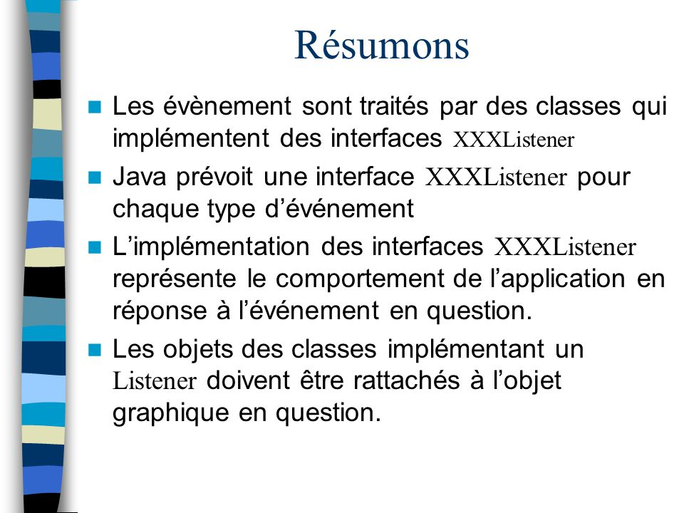Résumons Les évènement sont traités par des classes qui implémentent des interfaces XXXListener.