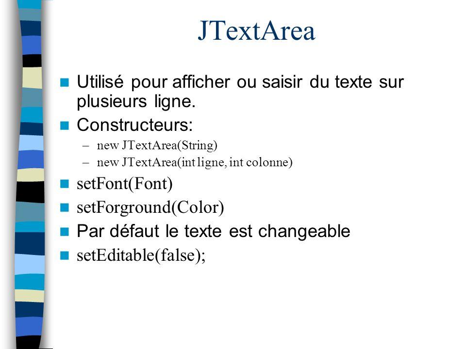 JTextArea Utilisé pour afficher ou saisir du texte sur plusieurs ligne. Constructeurs: new JTextArea(String)