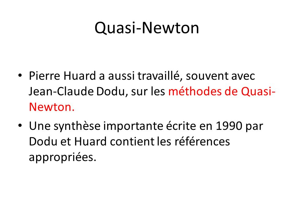 Quasi-Newton Pierre Huard a aussi travaillé, souvent avec Jean-Claude Dodu, sur les méthodes de Quasi-Newton.