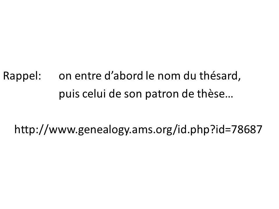 Rappel: on entre d'abord le nom du thésard, puis celui de son patron de thèse… http://www.genealogy.ams.org/id.php id=78687