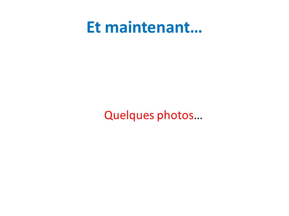 Et maintenant… Quelques photos…