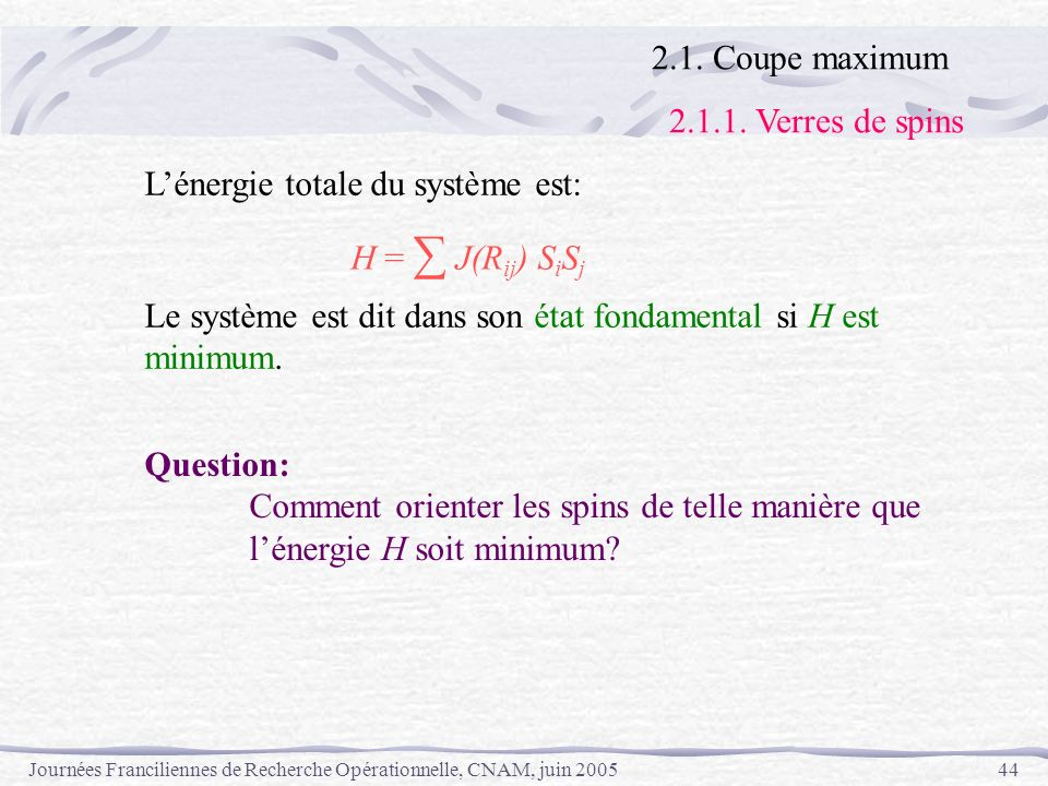 2.1. Coupe maximum2.1.1. Verres de spins. L'énergie totale du système est: H = ∑ J(Rij) SiSj. Le système est dit dans son état fondamental si H est.