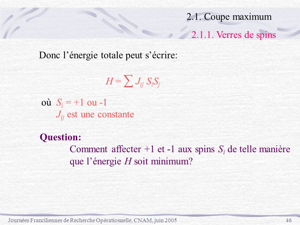 2.1. Coupe maximum2.1.1. Verres de spins. Donc l'énergie totale peut s'écrire: H = ∑ Jij SiSj. où Si = +1 ou -1.