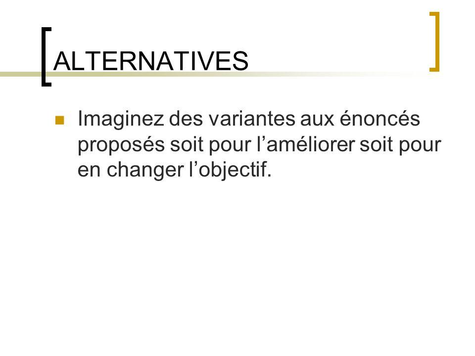 ALTERNATIVES Imaginez des variantes aux énoncés proposés soit pour l'améliorer soit pour en changer l'objectif.