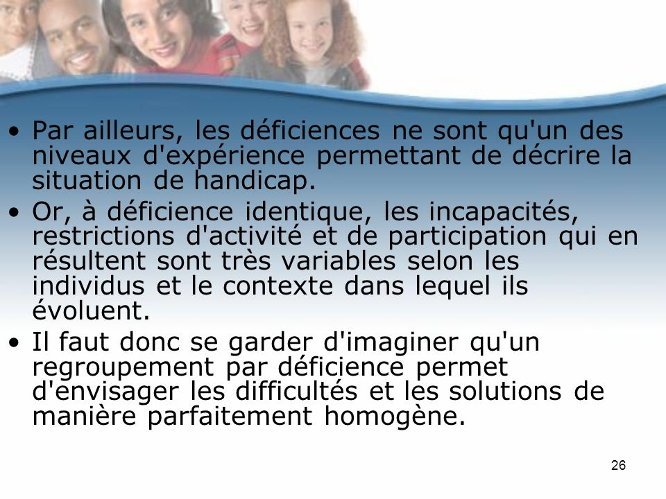 Par ailleurs, les déficiences ne sont qu un des niveaux d expérience permettant de décrire la situation de handicap.
