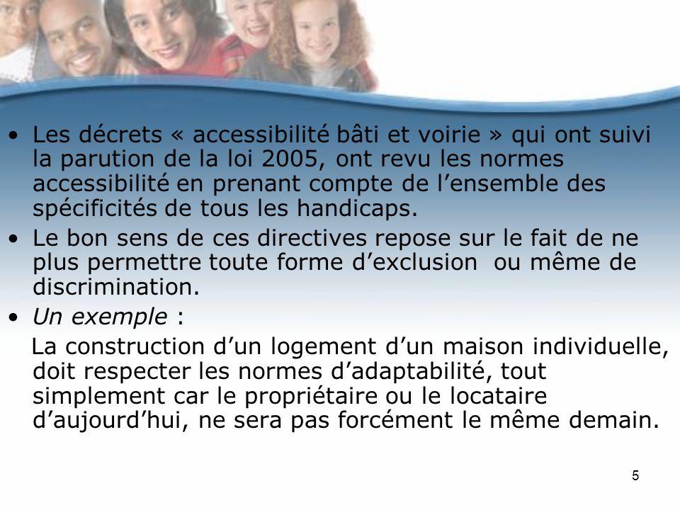 Les décrets « accessibilité bâti et voirie » qui ont suivi la parution de la loi 2005, ont revu les normes accessibilité en prenant compte de l'ensemble des spécificités de tous les handicaps.