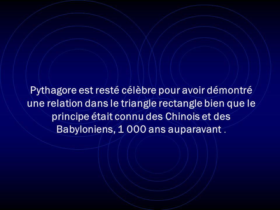 Pythagore est resté célèbre pour avoir démontré une relation dans le triangle rectangle bien que le principe était connu des Chinois et des Babyloniens, 1 000 ans auparavant .