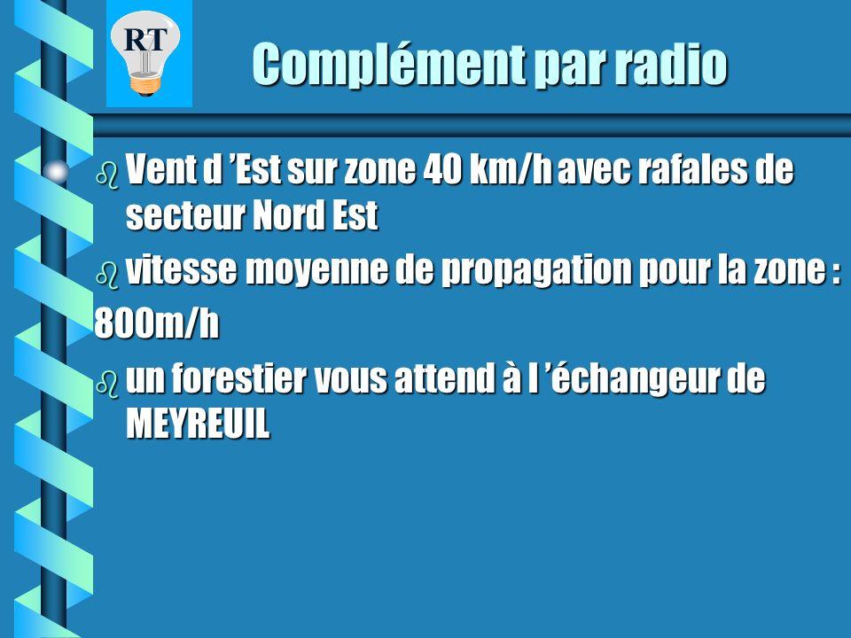 Complément par radio Vent d 'Est sur zone 40 km/h avec rafales de secteur Nord Est. vitesse moyenne de propagation pour la zone :