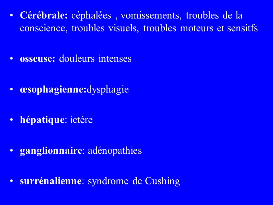 Cérébrale: céphalées , vomissements, troubles de la conscience, troubles visuels, troubles moteurs et sensitfs