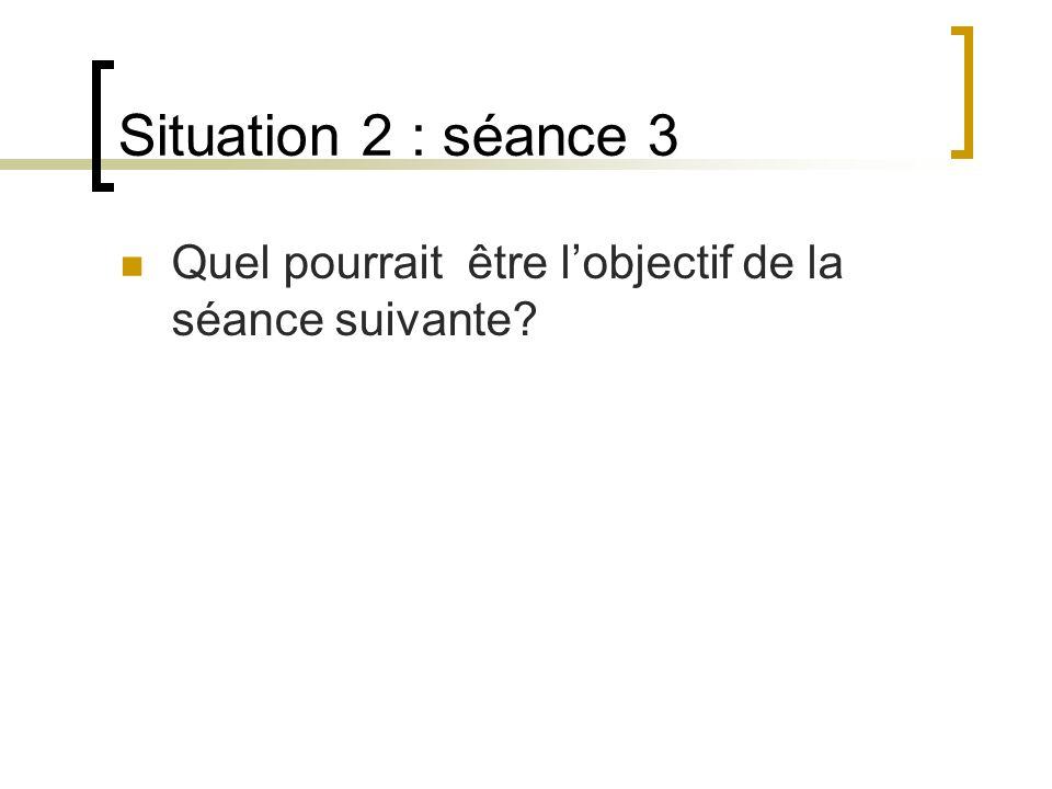 Situation 2 : séance 3 Quel pourrait être l'objectif de la séance suivante.