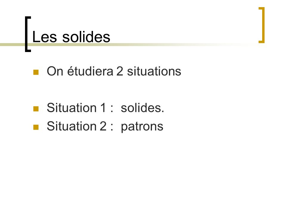 Les solides On étudiera 2 situations Situation 1 : solides.