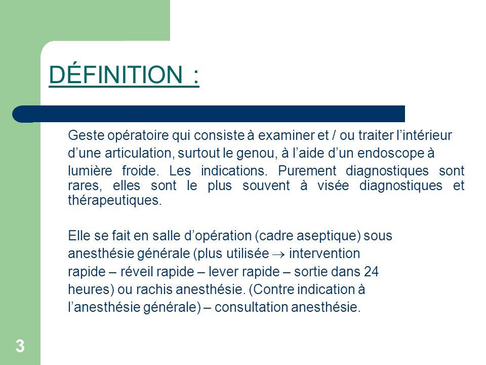 DÉFINITION : Geste opératoire qui consiste à examiner et / ou traiter l'intérieur. d'une articulation, surtout le genou, à l'aide d'un endoscope à.