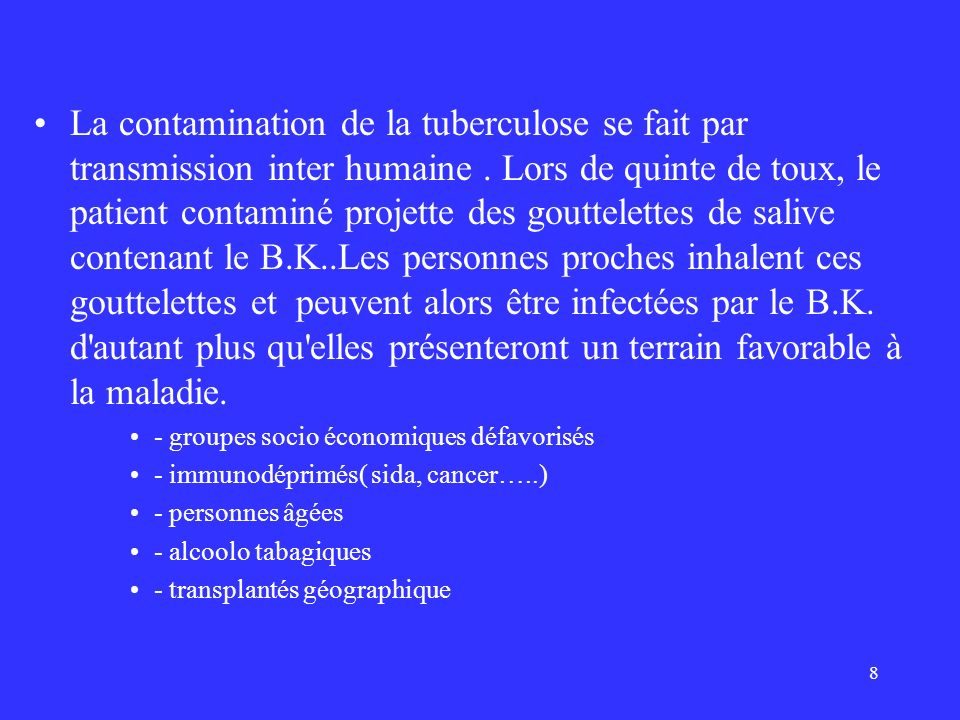 La contamination de la tuberculose se fait par transmission inter humaine . Lors de quinte de toux, le patient contaminé projette des gouttelettes de salive contenant le B.K..Les personnes proches inhalent ces gouttelettes et peuvent alors être infectées par le B.K. d autant plus qu elles présenteront un terrain favorable à la maladie.