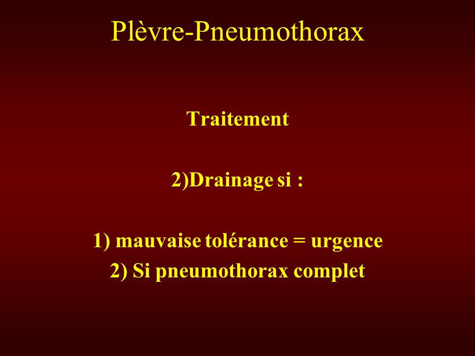 1) mauvaise tolérance = urgence 2) Si pneumothorax complet