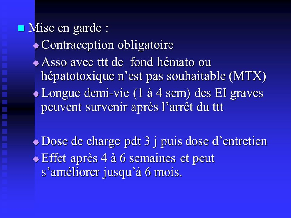 Mise en garde : Contraception obligatoire. Asso avec ttt de fond hémato ou hépatotoxique n'est pas souhaitable (MTX)