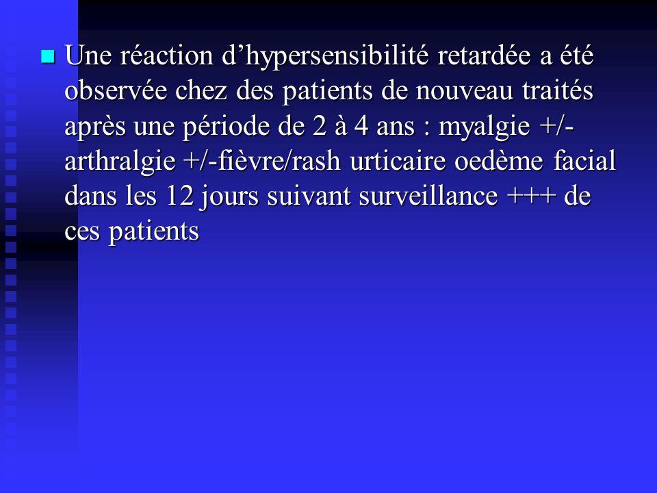 Une réaction d'hypersensibilité retardée a été observée chez des patients de nouveau traités après une période de 2 à 4 ans : myalgie +/-arthralgie +/-fièvre/rash urticaire oedème facial dans les 12 jours suivant surveillance +++ de ces patients