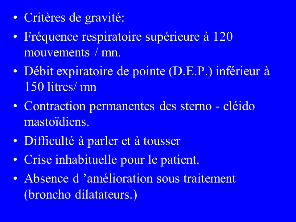 Critères de gravité: Fréquence respiratoire supérieure à 120 mouvements / mn. Débit expiratoire de pointe (D.E.P.) inférieur à 150 litres/ mn.