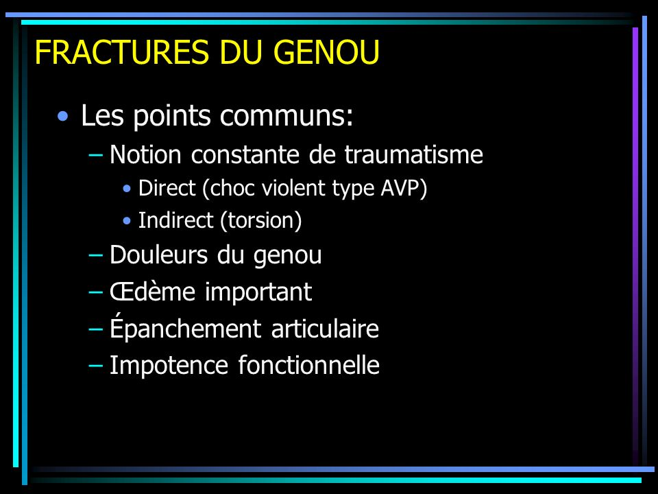 FRACTURES DU GENOU Les points communs: Notion constante de traumatisme