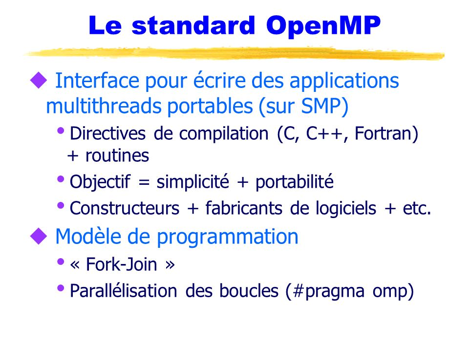 Le standard OpenMPInterface pour écrire des applications multithreads portables (sur SMP) Directives de compilation (C, C++, Fortran) + routines.