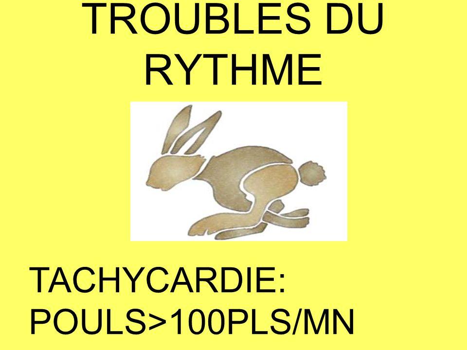 TROUBLES DU RYTHME TACHYCARDIE: POULS>100PLS/MN