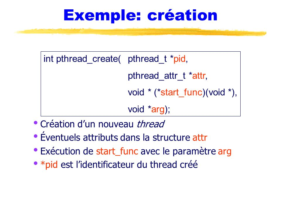 Exemple: création int pthread_create( pthread_t *pid,