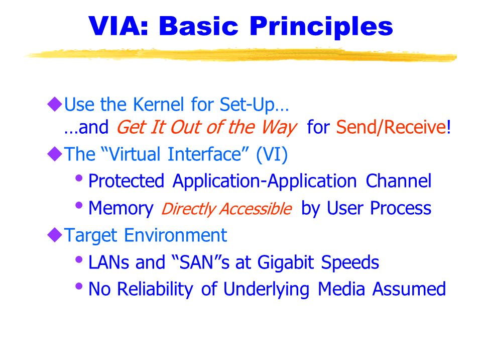 VIA: Basic Principles Use the Kernel for Set-Up… …and Get It Out of the Way for Send/Receive! The Virtual Interface (VI)