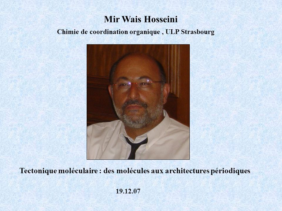 Mir Wais Hosseini Chimie de coordination organique , ULP Strasbourg. Tectonique moléculaire : des molécules aux architectures périodiques.