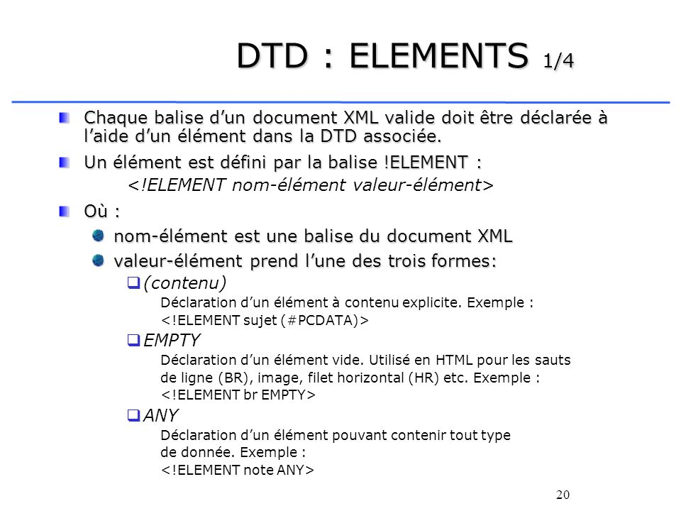 DTD : ELEMENTS 1/4 Chaque balise d'un document XML valide doit être déclarée à l'aide d'un élément dans la DTD associée.