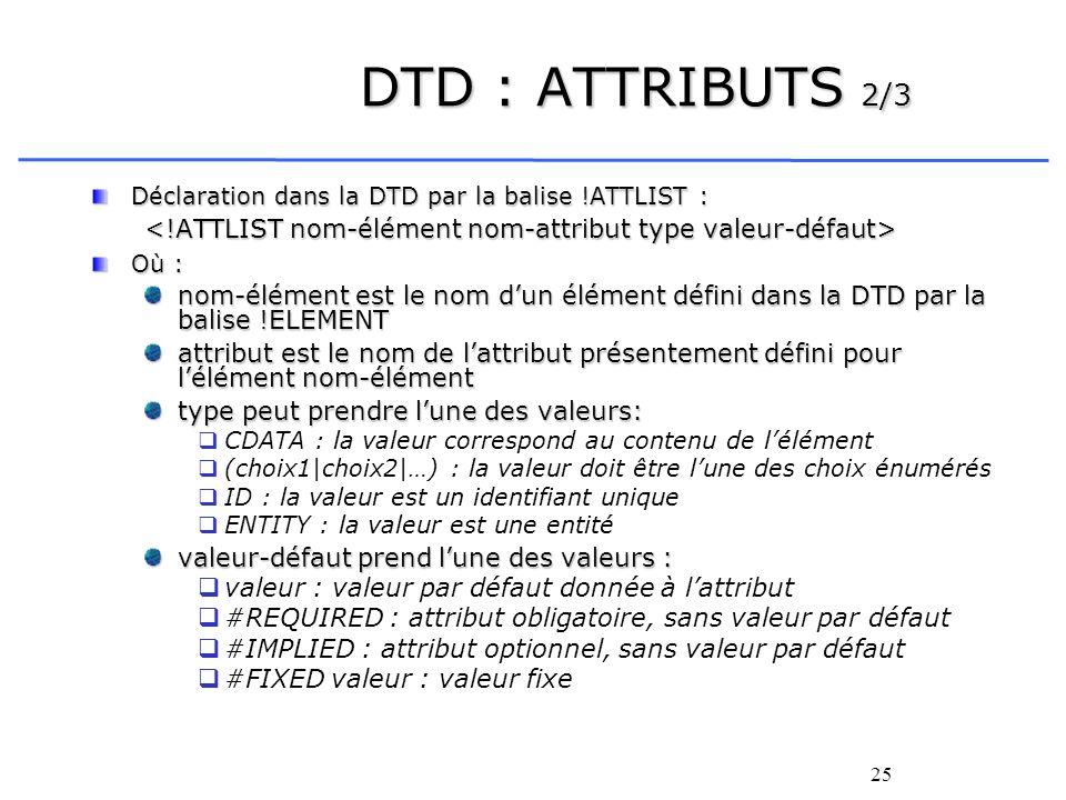 DTD : ATTRIBUTS 2/3 Déclaration dans la DTD par la balise !ATTLIST : <!ATTLIST nom-élément nom-attribut type valeur-défaut>