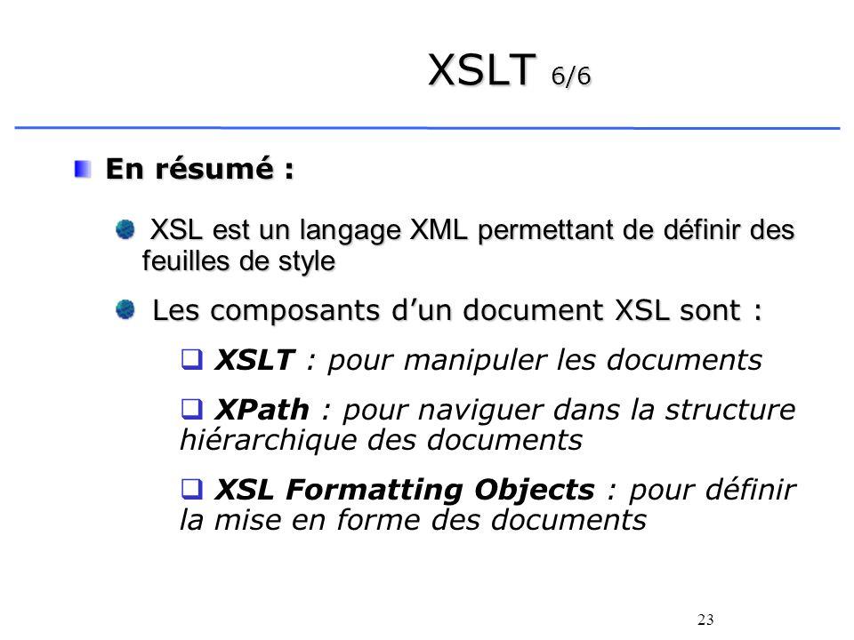 XSLT 6/6 En résumé : XSL est un langage XML permettant de définir des feuilles de style. Les composants d'un document XSL sont :