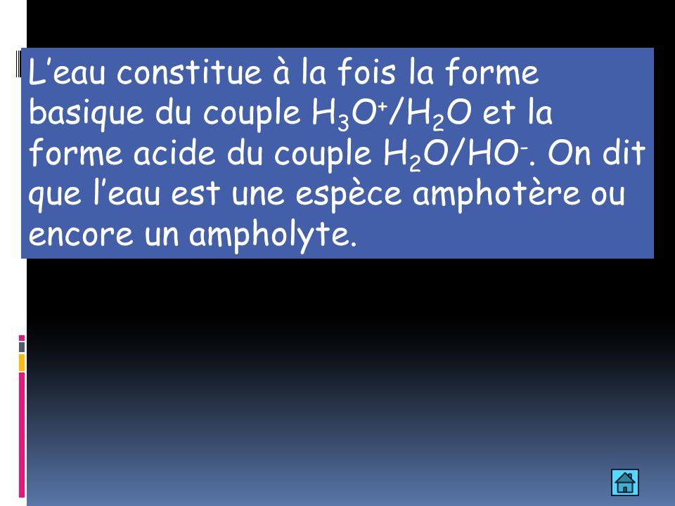 L'eau constitue à la fois la forme basique du couple H3O+/H2O et la forme acide du couple H2O/HO-.