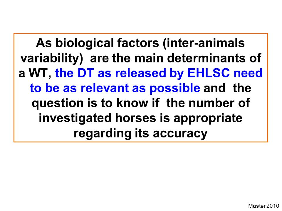 As biological factors (inter-animals variability) are the main determinants of a WT, the DT as released by EHLSC need to be as relevant as possible and the question is to know if the number of investigated horses is appropriate regarding its accuracy